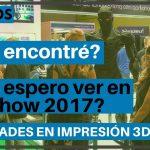 ¿Qué encontré? y ¿Qué espero encontrar? en el TCTshow 2017 // Novedades en impresión 3D