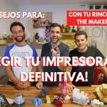 ¡ELEGIR TU IMPRESORA 3D DEFINITIVA! ¿?? - Consejos con TU RINCÓN 3D y THE MAKER 3DP